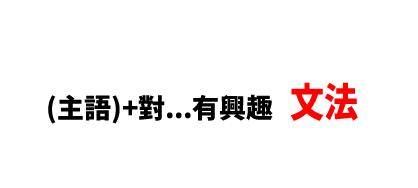 【文法】(主語)+對…有興趣 ■意味:~に興味がある 。